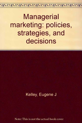 Managerial Marketing - Policies, Strategies, and Decisions: Kelley, Eugene J