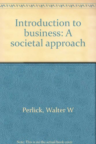 Introduction to Business : A Societal Approach: Walter W. Perlick;