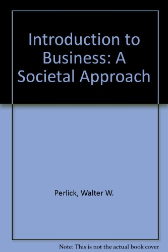 Introduction to Business: A Societal Approach: Walter W. Perlick,