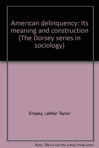 American delinquency: Its meaning and construction (The Dorsey series in sociology): Empey, LaMar ...