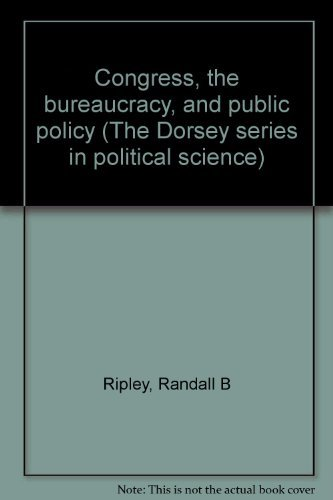 Congress, the bureaucracy, and public policy (The Dorsey series in political science): Ripley, ...