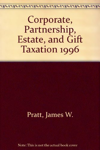 Corporate, Partnership, Estate, and Gift Taxation 1996: Pratt, James W.,