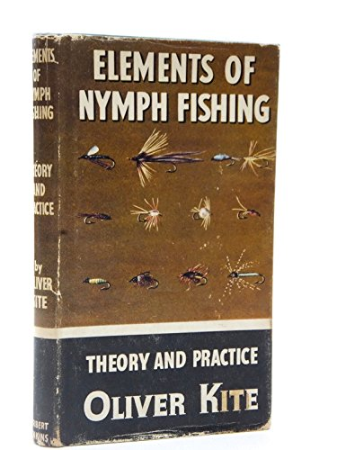 ELEMENTS OF NYMPH FISHING: THEORY AND PRACTICE. By Oliver Kite. Series editor Kenneth Mansfield.: ...
