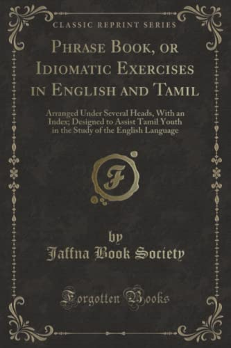 9780259195412: Phrase Book, or Idiomatic Exercises in English and Tamil: Arranged Under Several Heads, With an Index; Designed to Assist Tamil Youth in the Study of the English Language (Classic Reprint)