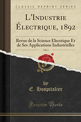 L Industrie Electrique, 1892, Vol. 1: Revue de la Science Electrique Et de Ses Applications Industrielles (Classic Reprint) (Paperback) - E Hospitalier