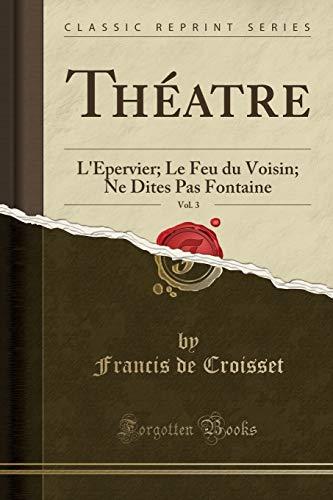 Theatre, Vol. 3: L Epervier; Le Feu: Francis De Croisset