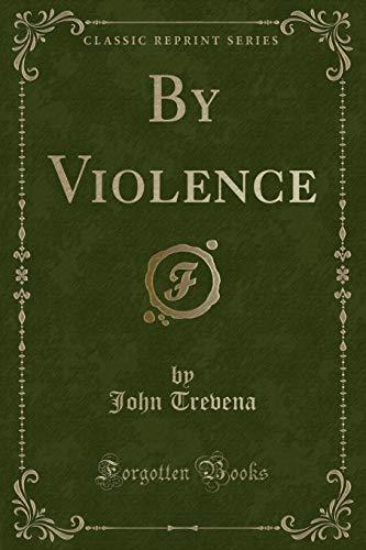 By Violence (Classic Reprint) Trevena, John