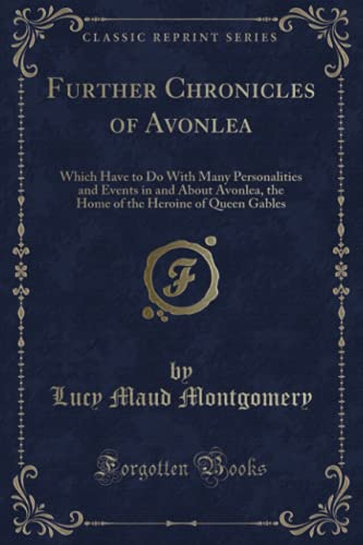 9780259316411: Further Chronicles of Avonlea: Which Have to Do With Many Personalities and Events in and About Avonlea, the Home of the Heroine of Queen Gables (Classic Reprint)