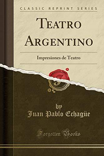 Teatro Argentino: Impresiones de Teatro (Classic Reprint): Juan Pablo Echague