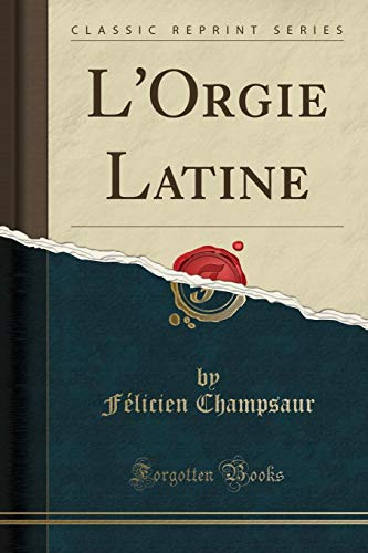 L'Orgie Latine (Classic Reprint) (French Edition): Champsaur, F?licien