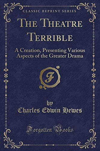 9780259478713: The Theatre Terrible: A Creation, Presenting Various Aspects of the Greater Drama (Classic Reprint)