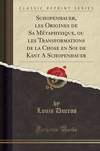 Schopenhauer, les Origines de Sa Mtaphysique, ou: Ducros, Louis