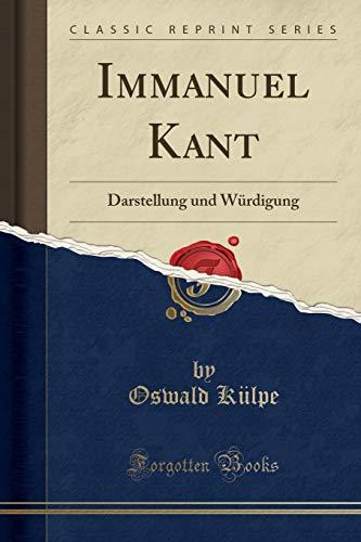 Immanuel Kant: Darstellung Und Wurdigung (Classic Reprint): Oswald Külpe