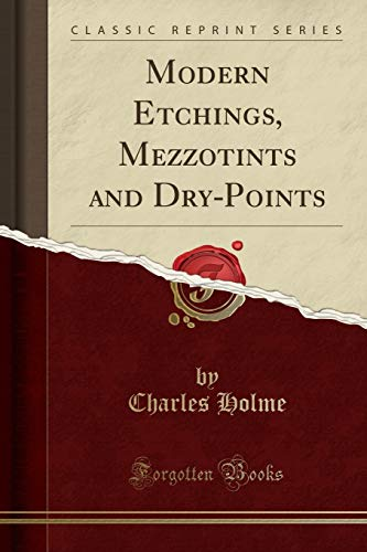Modern Etchings, Mezzotints and Dry-Points (Classic Reprint): Charles Holme
