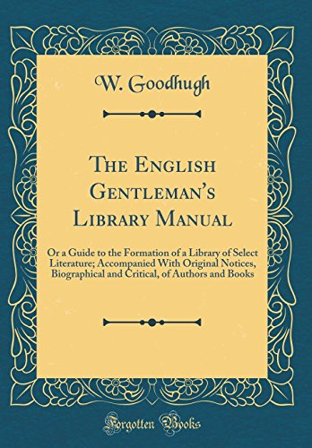 9780260072986: The English Gentleman's Library Manual: Or a Guide to the Formation of a Library of Select Literature; Accompanied with Original Notices, Biographical ... of Authors and Books (Classic Reprint)