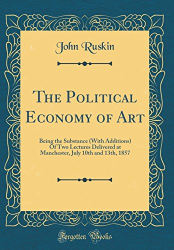 9780260079589: The Political Economy of Art: Being the Substance (with Additions) of Two Lectures Delivered at Manchester, July 10th and 13th, 1857 (Classic Reprint)