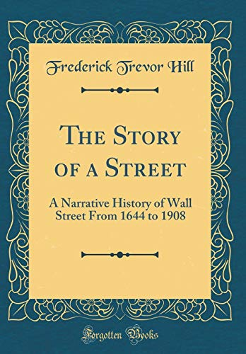 9780260293893: The Story of a Street: A Narrative History of Wall Street from 1644 to 1908 (Classic Reprint)