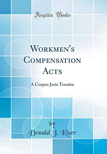 Workmen's Compensation Acts: A Corpus Juris Treatise: Kiser, Donald J.