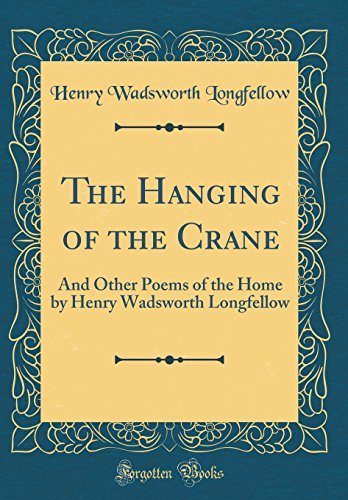 9780260563941: The Hanging of the Crane: And Other Poems of the Home by Henry Wadsworth Longfellow (Classic Reprint)
