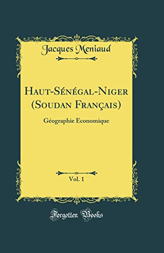 Haut-Senegal-Niger (Soudan Francais), Vol. 1: Geographie Economique: Jacques Meniaud