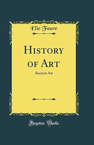 History of Art: Ancient Art (Classic Reprint): Faure, Elie