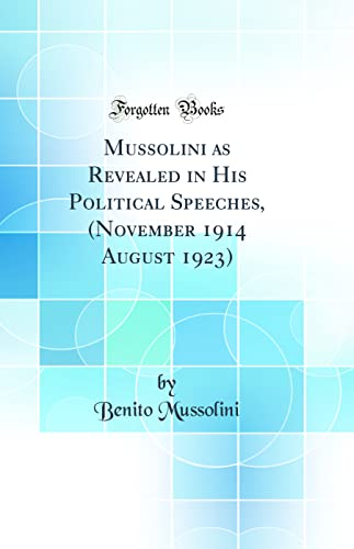 9780260614117: Mussolini as Revealed in His Political Speeches, (November 1914 August 1923) (Classic Reprint)