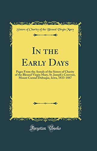 9780260730275: In the Early Days: Pages from the Annals of the Sisters of Charity of the Blessed Virgin Mary, St. Joseph's Convent, Mount Carmel Dubuque, Iowa, 1833-1887 (Classic Reprint)
