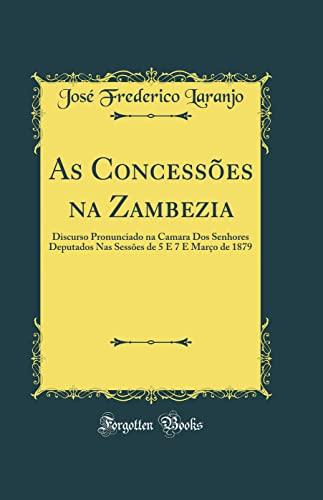 9780260745637: As Concessões na Zambezia: Discurso Pronunciado na Camara Dos Senhores Deputados Nas Sessões de 5 E 7 E Março de 1879 (Classic Reprint)