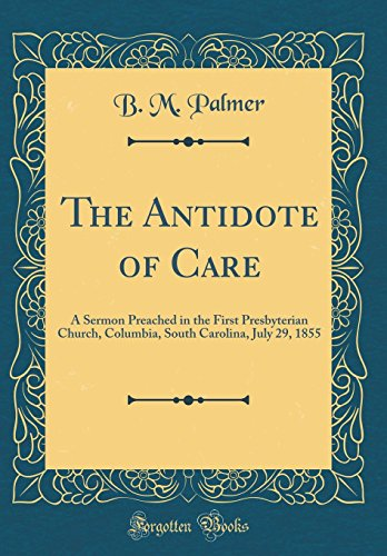 9780260798282: The Antidote of Care: A Sermon Preached in the First Presbyterian Church, Columbia, South Carolina, July 29, 1855 (Classic Reprint)