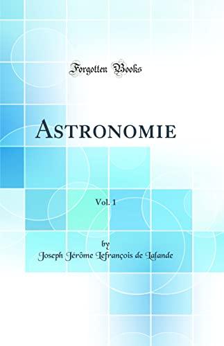 Astronomie, Vol. 1 (Classic Reprint) (Hardback): Joseph Jerome Lefrancois