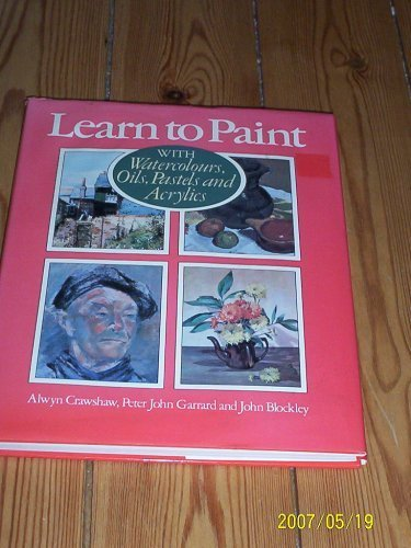 Learn to Paint: With Watercolours, Oils, Pastels: Alwyn Crawshaw; Peter