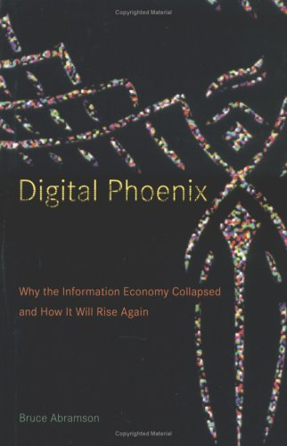 9780262012171: Digital Phoenix: Why the Information Economy Collapsed and How It Will Rise Again