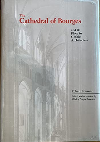 The Cathedral of Courges and Its Place in Gothic Architecture: Branner, Robert; Branner, Shirley ...