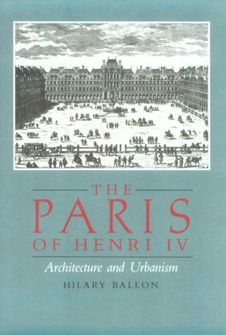 The Paris of Henri IV. Architecture and Urbanism: BALLON, HILARY