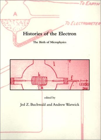 Histories of the Electron: The Birth of Microphysics: Buchwald, Jed Z.; warwick, Andrew