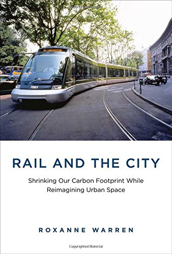 Rail and the City: Shrinking Our Carbon Footprint While Reimagining Urban Space (Urban and ...