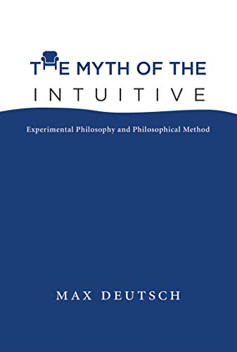 The Myth of the Intuitive: Experimental Philosophy and Philosophical Method: Deutsch, Max Emil