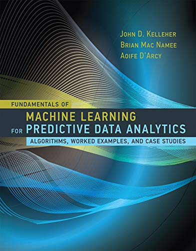 9780262029445: Fundamentals of Machine Learning for Predictive Data Analytics: Algorithms, Worked Examples, and Case Studies (MIT Press)