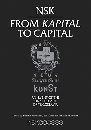 9780262029957: NSK from Kapital to Capital: Neue Slowenische Kunst--an Event of the Final Decade of Yugoslavia (MIT Press)