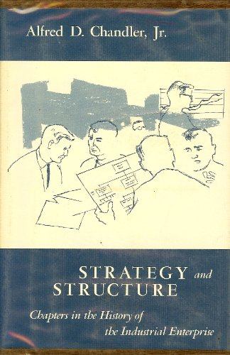 Strategy and Structure, Chapters in the History of the Industrial Enterprise: Chandler, Alfred D.