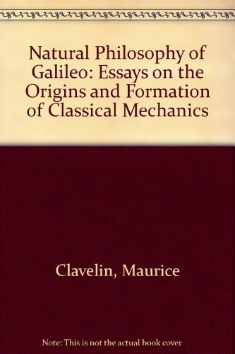 Natural Philosophy of Galileo: Essays on the Origins and Formation of Classical Mechanics: Clavelin...
