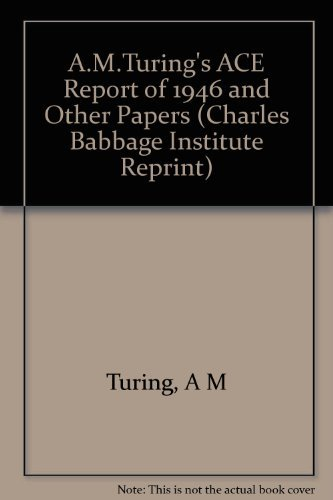 A. M. Turing's ACE Report of 1946 and Other Papers: Turing, A. M., Woodger, Michael