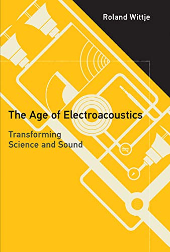 The Age of Electroacoustics: Transforming Science and Sound: Roland Wittje