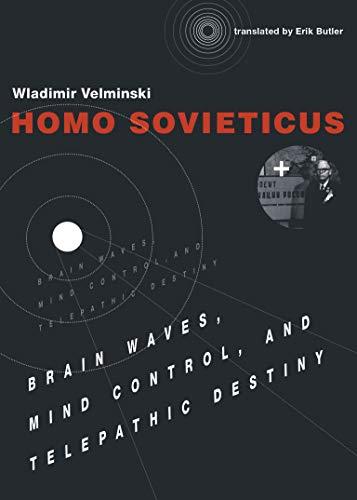 Homo Sovieticus: Brain Waves, Mind Control, and Telepathic Destiny (MIT Press): Wladimir Velminski