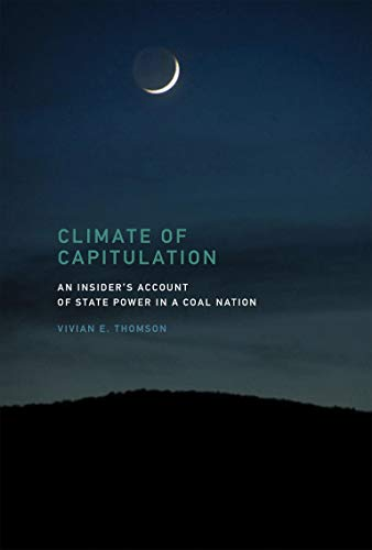 Climate of Capitulation: An Insider's Account of State Power in a Coal Nation (MIT Press): ...