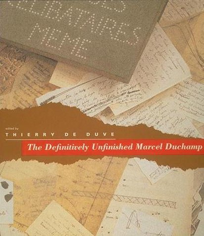 The Definitively Unfinished Marcel Duchamp: De Duve, Thierry; Editor