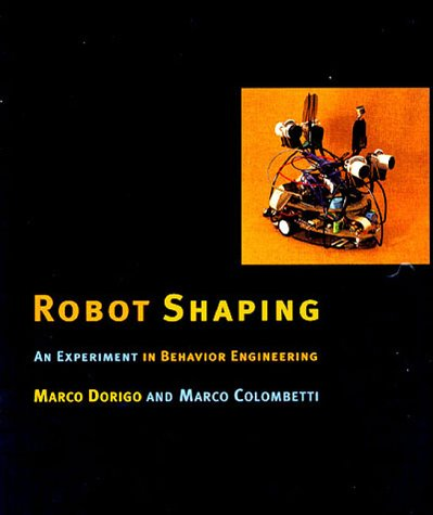 Robot Shaping: An Experiment in Behavior Engineering: Dorigo, Marco; Colombetti, Marco