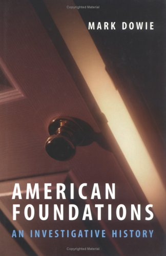 American Foundations: An Investigative History: Dowie, Mark