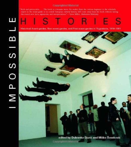 9780262042161: Impossible Histories: Historical Avant-Gardes, Neo-Avant-Gardes, and Post-Avant-Gardes in Yugoslavia, 1918-1991