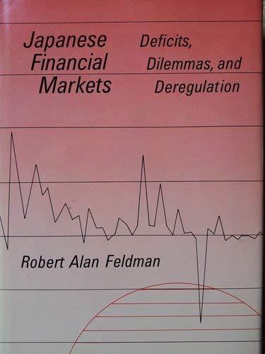 Japanese Financial Markets : Deficits, Dilemmas, and Deregulation: Feldman, Robert A.